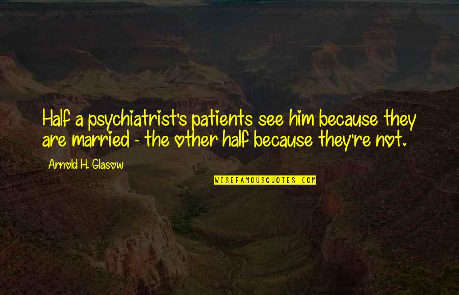 Nia Teppelin Quotes By Arnold H. Glasow: Half a psychiatrist's patients see him because they