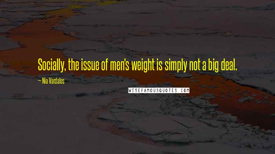 Nia Vardalos quotes: Socially, the issue of men's weight is simply not a big deal.