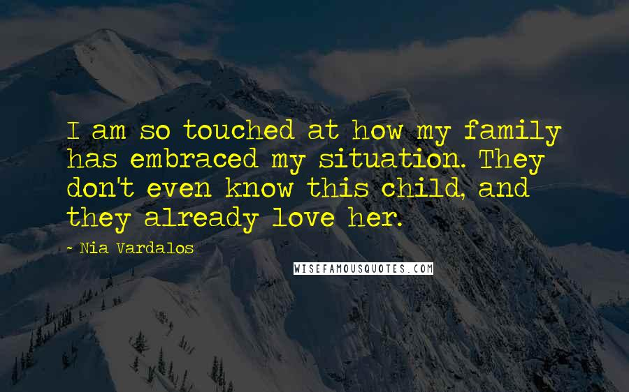 Nia Vardalos quotes: I am so touched at how my family has embraced my situation. They don't even know this child, and they already love her.