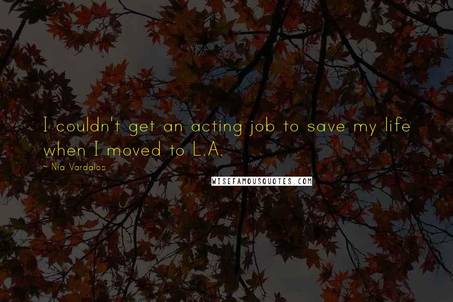 Nia Vardalos quotes: I couldn't get an acting job to save my life when I moved to L.A.