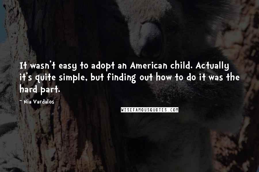 Nia Vardalos quotes: It wasn't easy to adopt an American child. Actually it's quite simple, but finding out how to do it was the hard part.