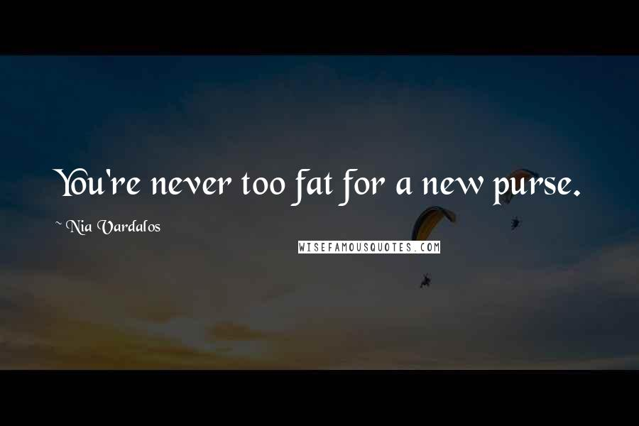 Nia Vardalos quotes: You're never too fat for a new purse.