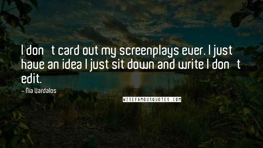 Nia Vardalos quotes: I don't card out my screenplays ever. I just have an idea I just sit down and write I don't edit.