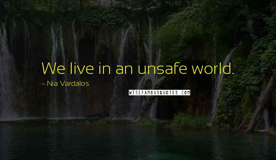 Nia Vardalos quotes: We live in an unsafe world.