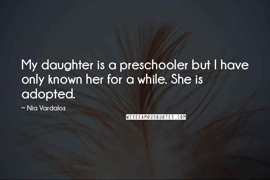 Nia Vardalos quotes: My daughter is a preschooler but I have only known her for a while. She is adopted.