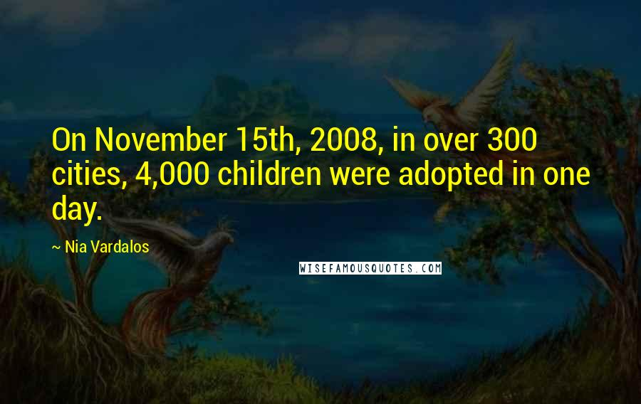 Nia Vardalos quotes: On November 15th, 2008, in over 300 cities, 4,000 children were adopted in one day.