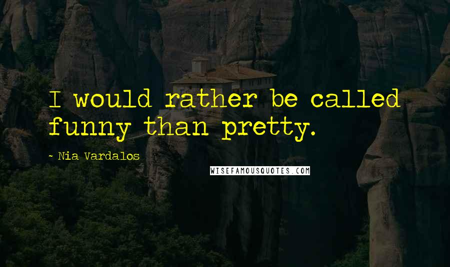 Nia Vardalos quotes: I would rather be called funny than pretty.