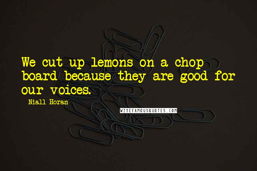 Niall Horan quotes: We cut up lemons on a chop board because they are good for our voices.