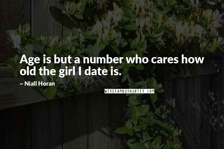 Niall Horan quotes: Age is but a number who cares how old the girl I date is.