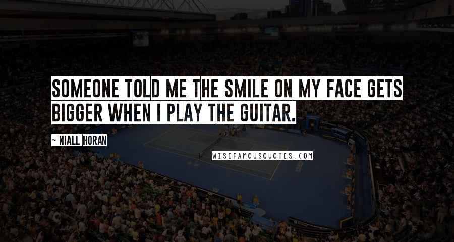 Niall Horan quotes: Someone told me the smile on my face gets bigger when I play the guitar.