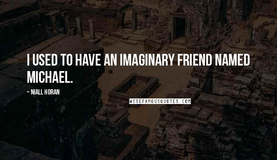 Niall Horan quotes: I used to have an imaginary friend named Michael.