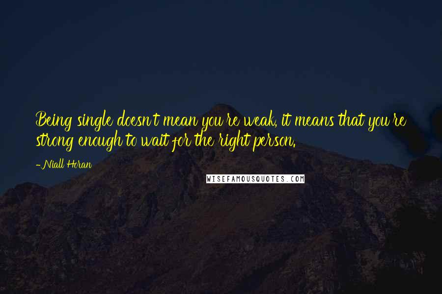 Niall Horan quotes: Being single doesn't mean you're weak, it means that you're strong enough to wait for the right person.