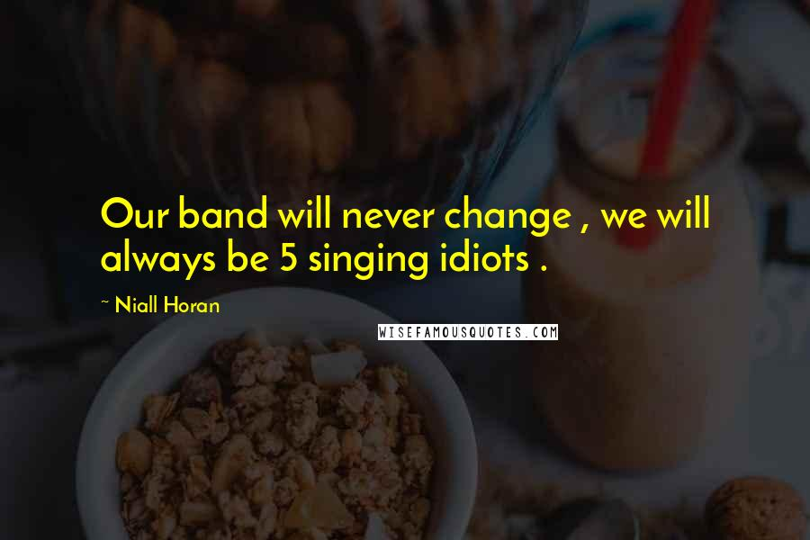 Niall Horan quotes: Our band will never change , we will always be 5 singing idiots .