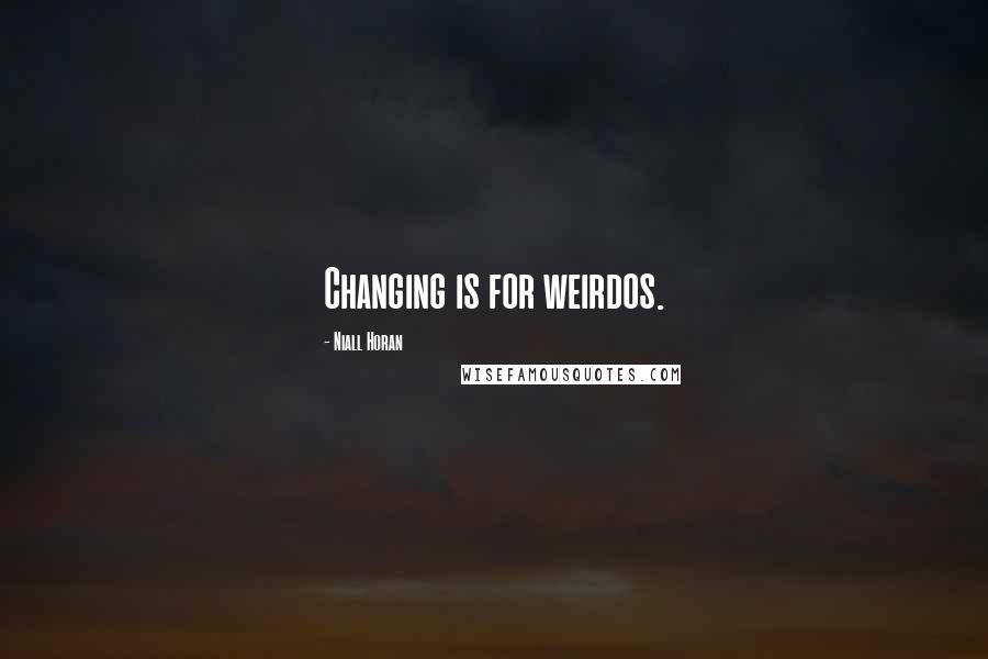 Niall Horan quotes: Changing is for weirdos.