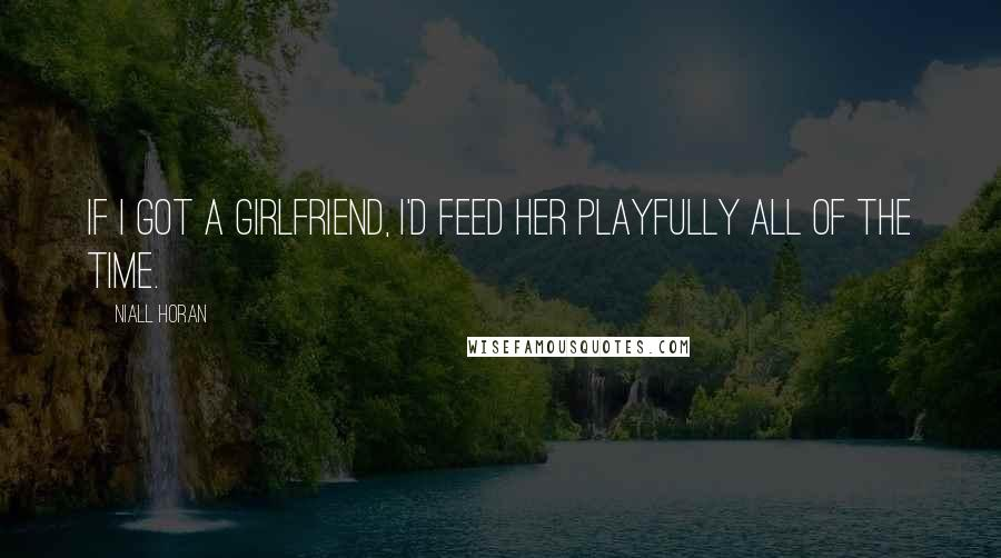 Niall Horan quotes: If I got a girlfriend, I'd feed her playfully all of the time.