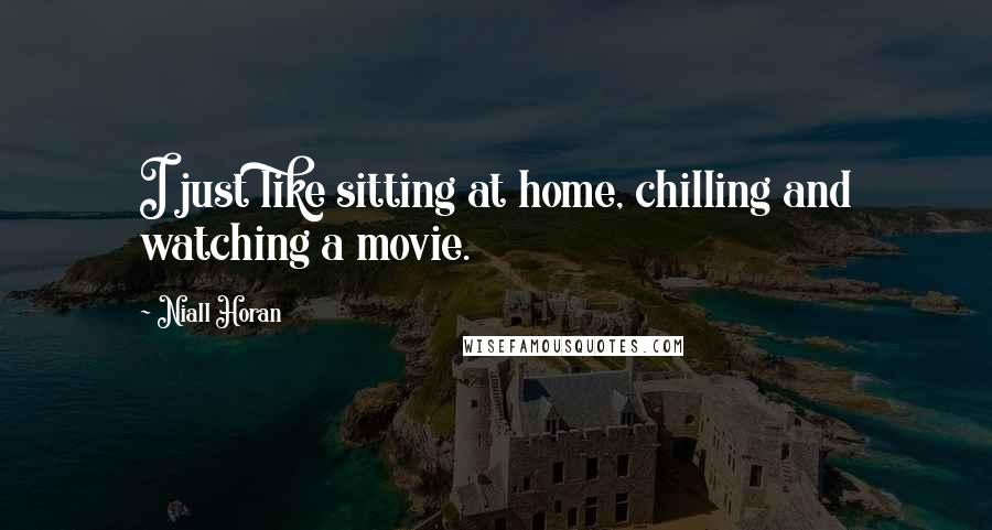 Niall Horan quotes: I just like sitting at home, chilling and watching a movie.