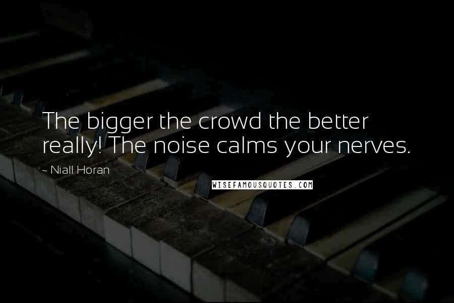 Niall Horan quotes: The bigger the crowd the better really! The noise calms your nerves.
