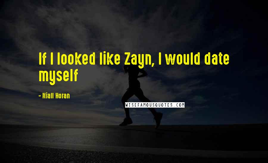 Niall Horan quotes: If I looked like Zayn, I would date myself