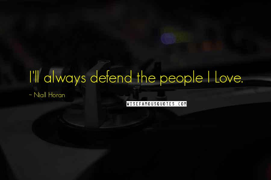 Niall Horan quotes: I'll always defend the people I Love.