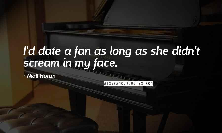 Niall Horan quotes: I'd date a fan as long as she didn't scream in my face.