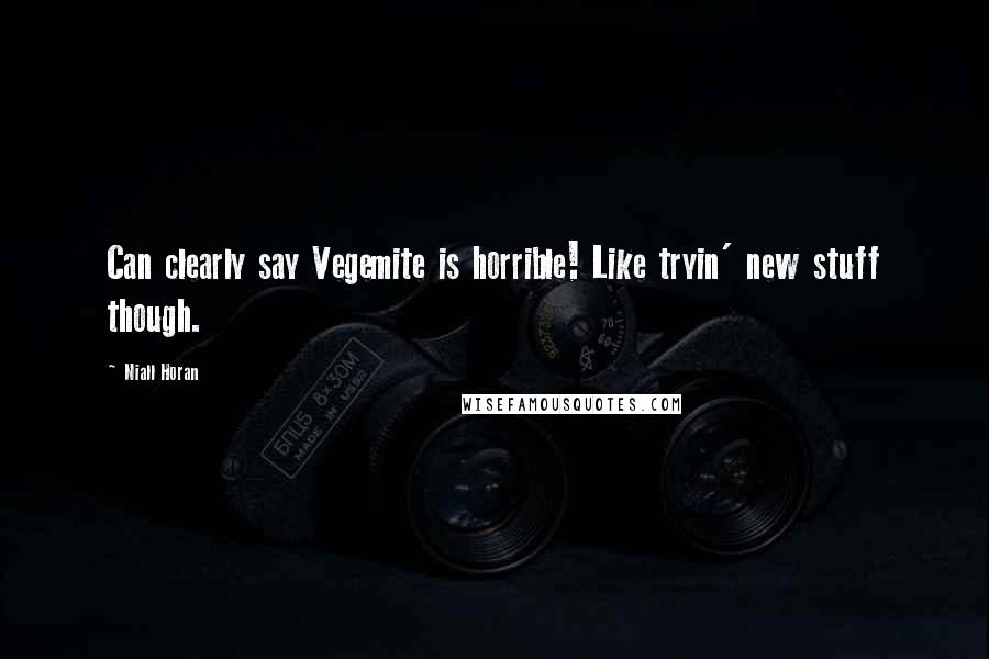Niall Horan quotes: Can clearly say Vegemite is horrible! Like tryin' new stuff though.