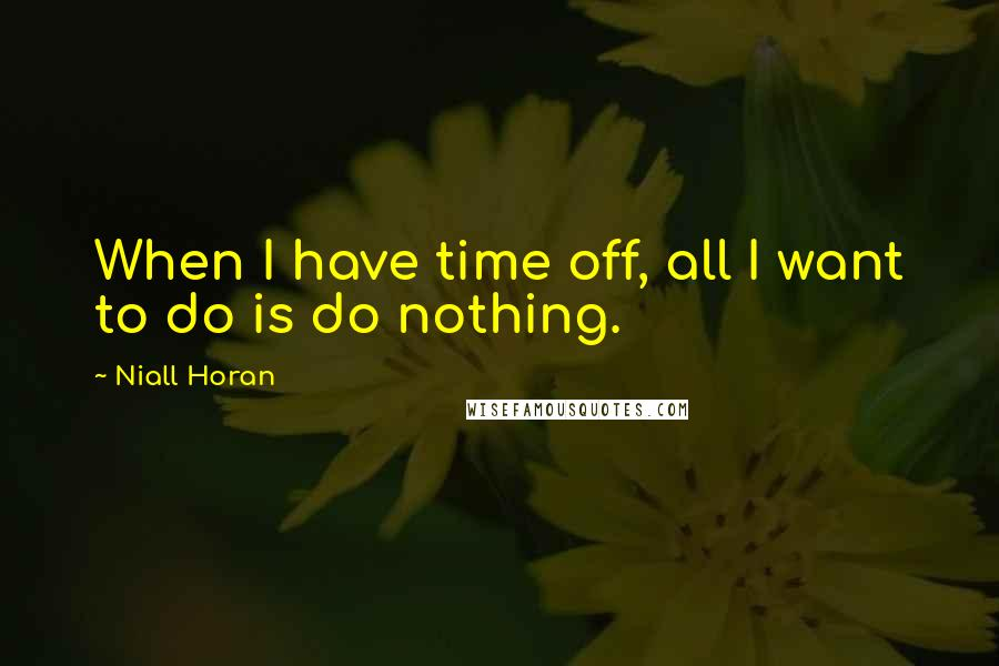 Niall Horan quotes: When I have time off, all I want to do is do nothing.