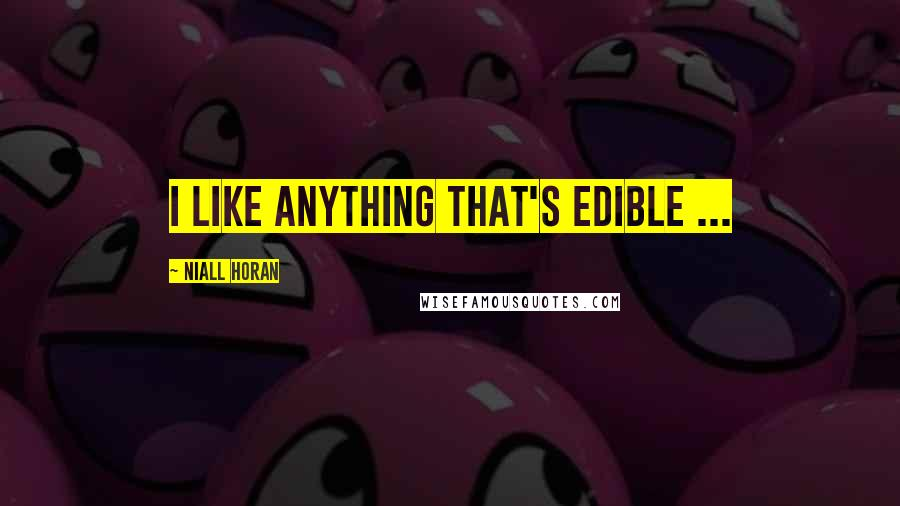 Niall Horan quotes: I like anything that's edible ...