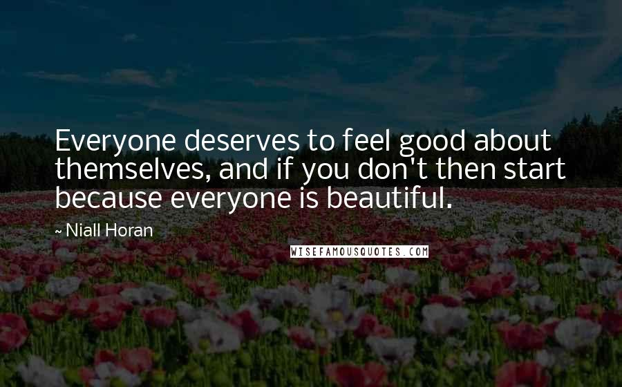 Niall Horan quotes: Everyone deserves to feel good about themselves, and if you don't then start because everyone is beautiful.