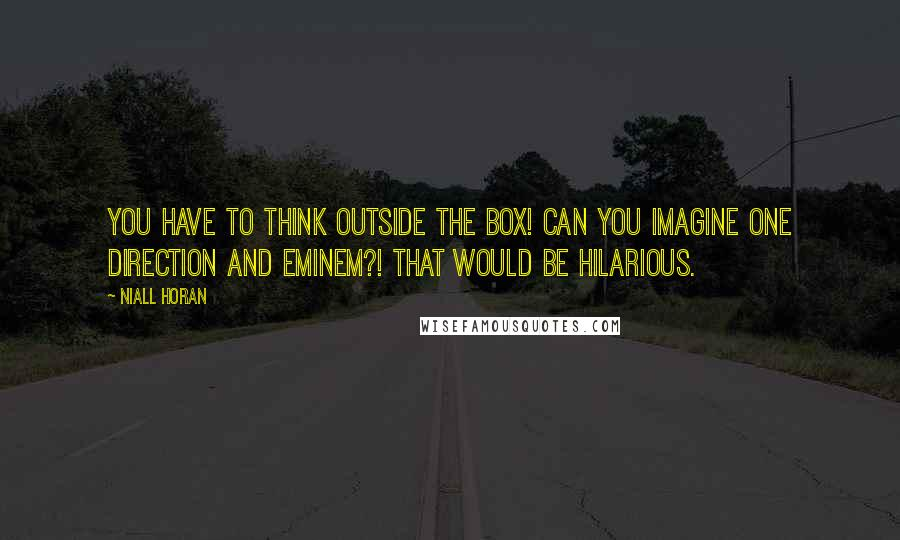 Niall Horan quotes: You have to think outside the box! Can you imagine One Direction and Eminem?! That would be hilarious.