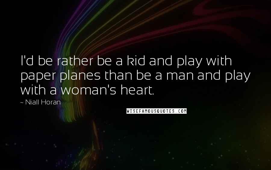 Niall Horan quotes: I'd be rather be a kid and play with paper planes than be a man and play with a woman's heart.