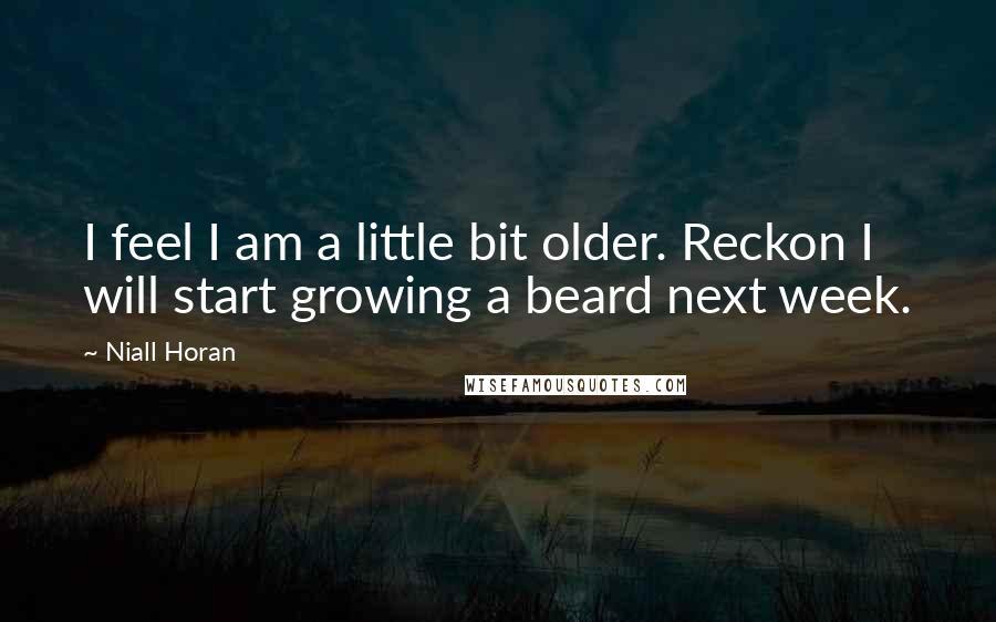 Niall Horan quotes: I feel I am a little bit older. Reckon I will start growing a beard next week.