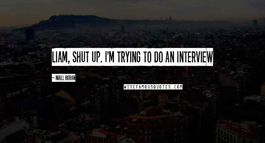 Niall Horan quotes: Liam, shut up. I'm trying to do an interview