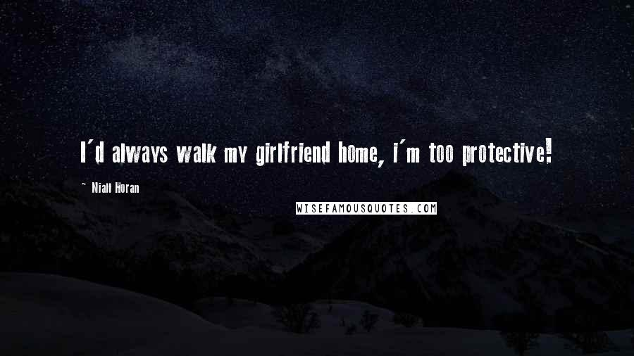 Niall Horan quotes: I'd always walk my girlfriend home, i'm too protective!