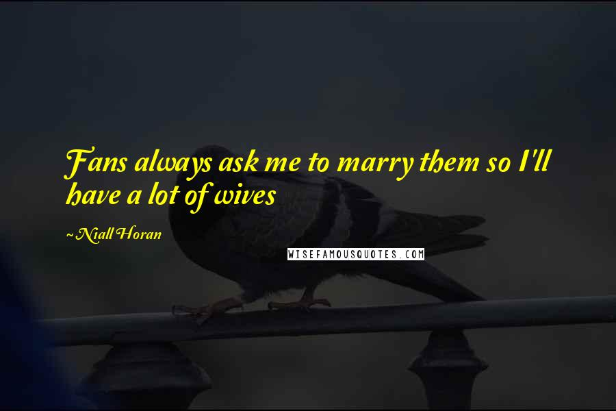 Niall Horan quotes: Fans always ask me to marry them so I'll have a lot of wives