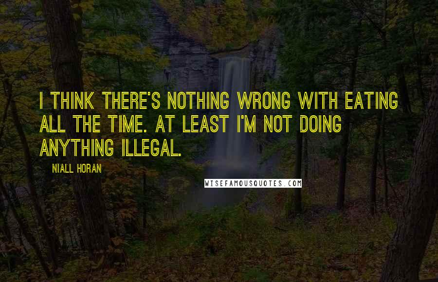Niall Horan quotes: I think there's nothing wrong with eating all the time. At least i'm not doing anything illegal.