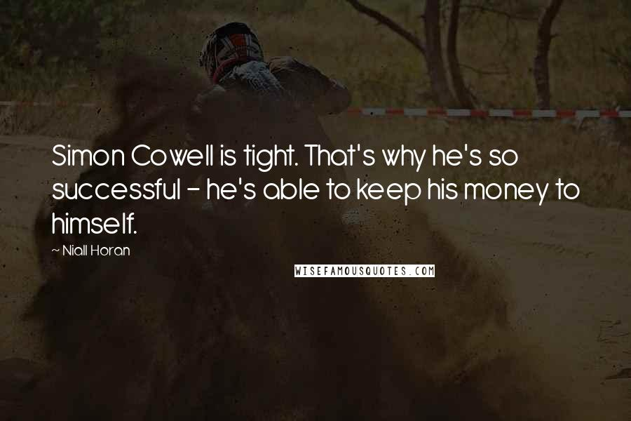 Niall Horan quotes: Simon Cowell is tight. That's why he's so successful - he's able to keep his money to himself.