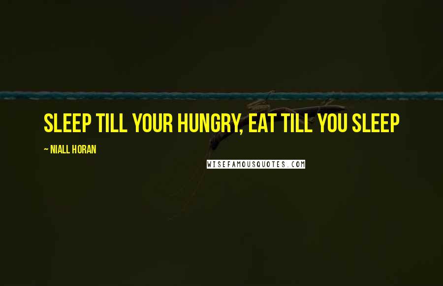 Niall Horan quotes: sleep till your hungry, eat till you sleep