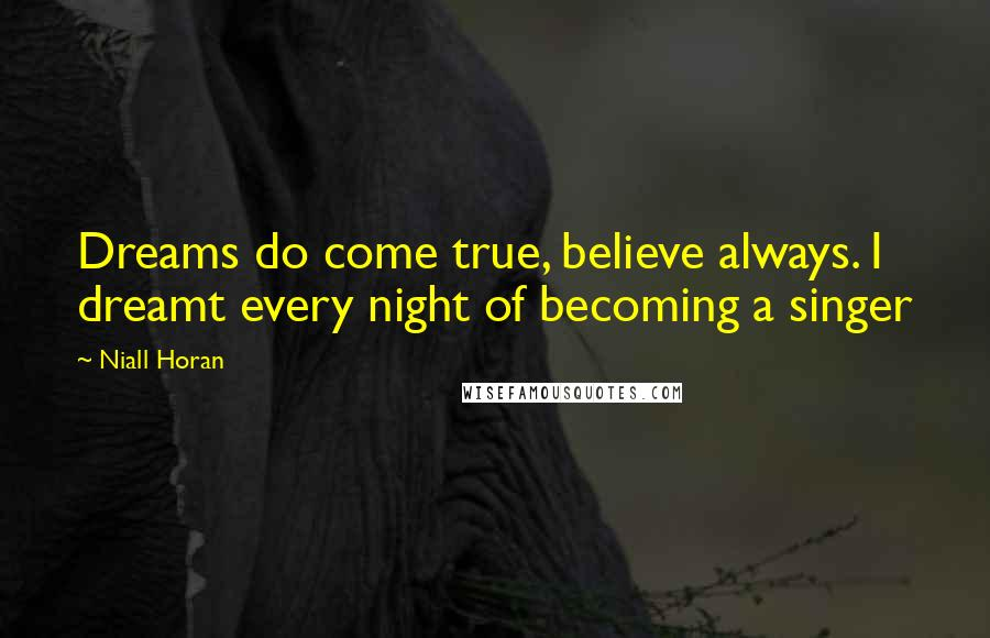 Niall Horan quotes: Dreams do come true, believe always. I dreamt every night of becoming a singer