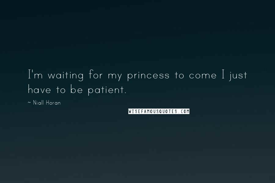 Niall Horan quotes: I'm waiting for my princess to come I just have to be patient.