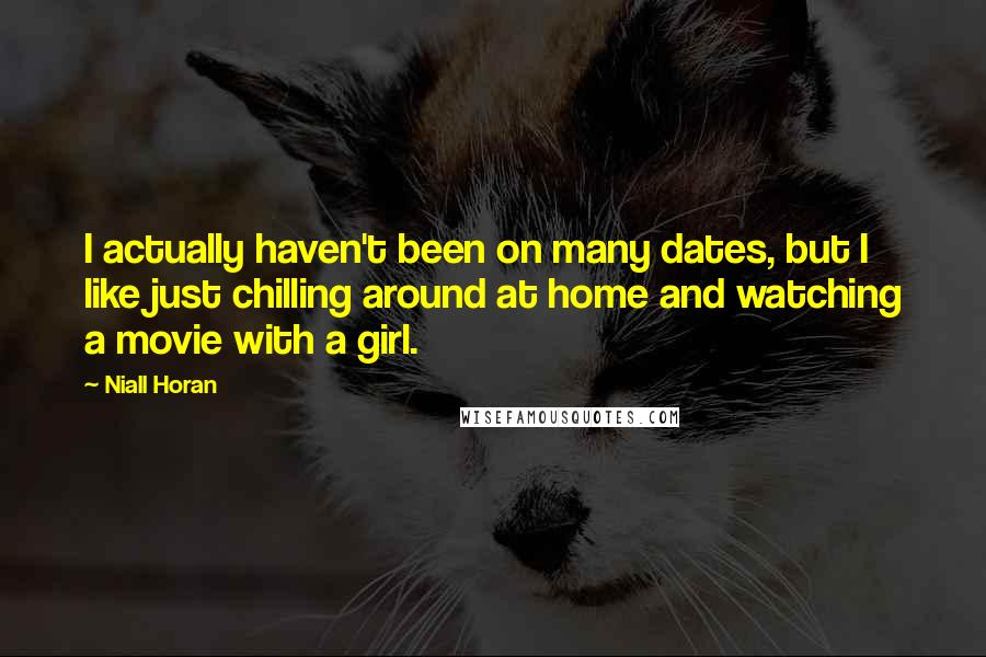 Niall Horan quotes: I actually haven't been on many dates, but I like just chilling around at home and watching a movie with a girl.