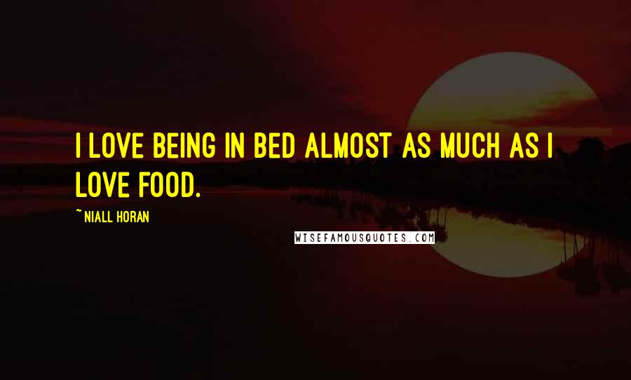 Niall Horan quotes: I love being in bed almost as much as I love food.