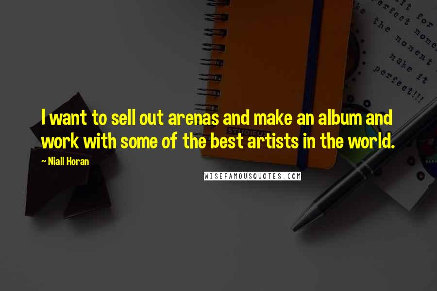 Niall Horan quotes: I want to sell out arenas and make an album and work with some of the best artists in the world.