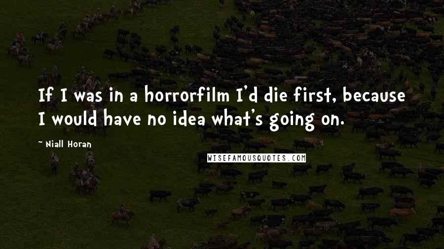 Niall Horan quotes: If I was in a horrorfilm I'd die first, because I would have no idea what's going on.