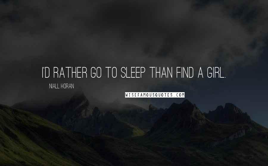 Niall Horan quotes: I'd rather go to sleep than find a girl.