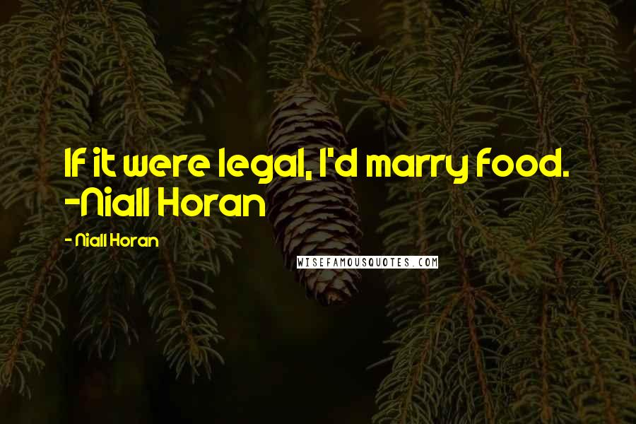 Niall Horan quotes: If it were legal, I'd marry food. -Niall Horan