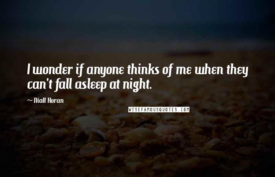 Niall Horan quotes: I wonder if anyone thinks of me when they can't fall asleep at night.
