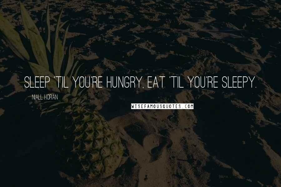 Niall Horan quotes: Sleep 'til you're hungry, eat 'til you're sleepy.