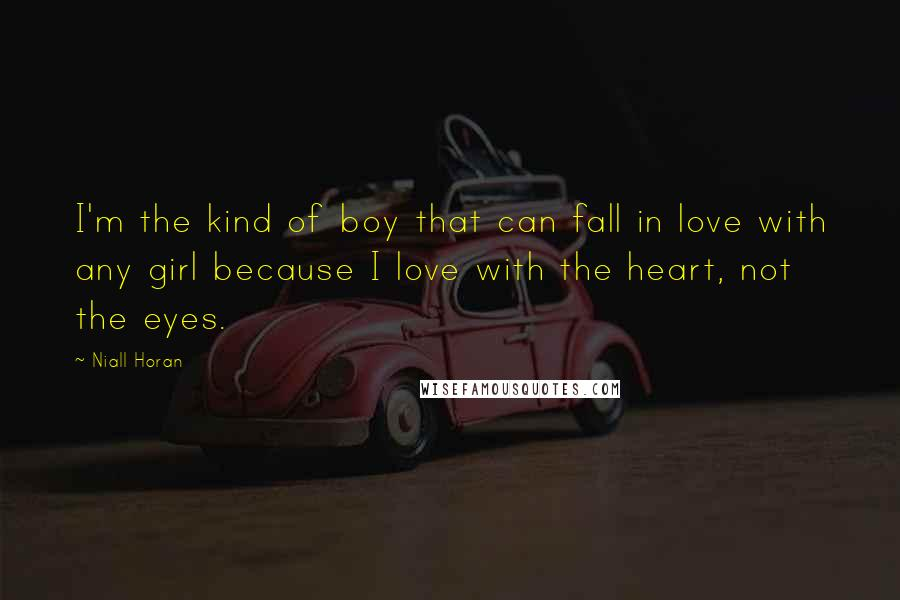 Niall Horan quotes: I'm the kind of boy that can fall in love with any girl because I love with the heart, not the eyes.