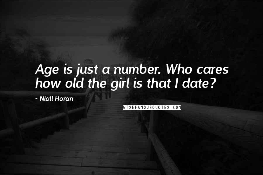 Niall Horan quotes: Age is just a number. Who cares how old the girl is that I date?