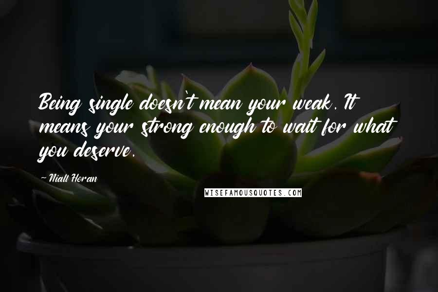 Niall Horan quotes: Being single doesn't mean your weak. It means your strong enough to wait for what you deserve.